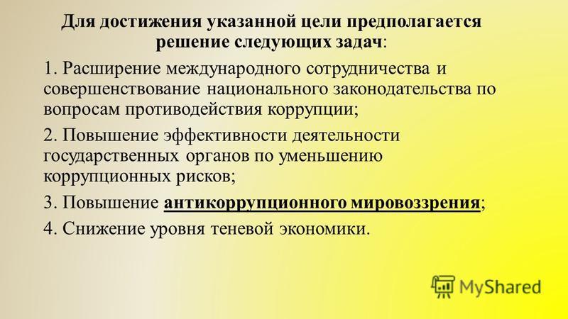 Для достижения указанной цели предполагается решение следующих задач: 1. Расширение международного сотрудничества и совершенствование национального законодательства по вопросам противодействия коррупции; 2. Повышение эффективности деятельности госуда