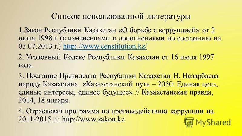 Список использованной литературы 1. Закон Республики Казахстан «О борьбе с коррупцией» от 2 июля 1998 г. (с изменениями и дополнениями по состоянию на 03.07.2013 г.) http: //www.constitution.kz/http: //www.constitution.kz/ 2. Уголовный Кодекс Республ