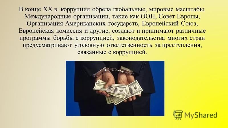 В конце XX в. коррупция обрела глобальные, мировые масштабы. Международные организации, такие как ООН, Совет Европы, Организация Американских государств, Европейский Союз, Европейская комиссия и другие, создают и принимают различные программы борьбы