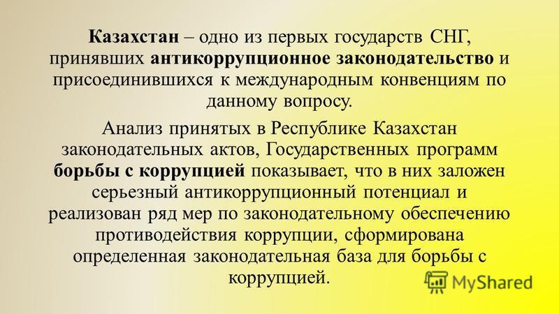 Казахстан – одно из первых государств СНГ, принявших антикоррупционное законодательство и присоединившихся к международным конвенциям по данному вопросу. Анализ принятых в Республике Казахстан законодательных актов, Государственных программ борьбы с