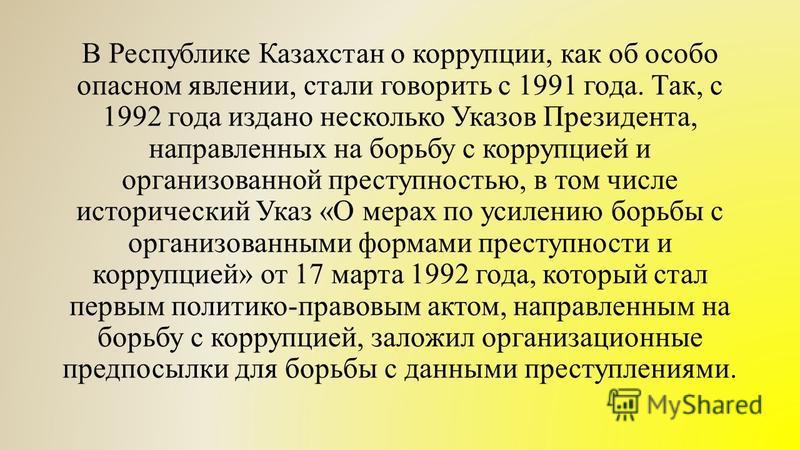 В Республике Казахстан о коррупции, как об особо опасном явлении, стали говорить с 1991 года. Так, с 1992 года издано несколько Указов Президента, направленных на борьбу с коррупцией и организованной преступностью, в том числе исторический Указ «О ме