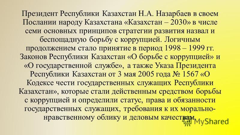 Президент Республики Казахстан Н.А. Назарбаев в своем Послании народу Казахстана «Казахстан – 2030» в числе семи основных принципов стратегии развития назвал и беспощадную борьбу с коррупцией. Логичным продолжением стало принятие в период 1998 – 1999