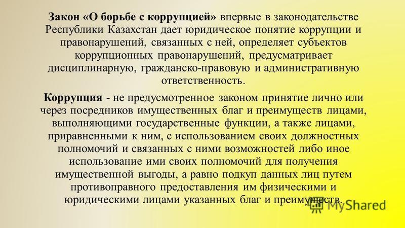 Закон «О борьбе с коррупцией» впервые в законодательстве Республики Казахстан дает юридическое понятие коррупции и правонарушений, связанных с ней, определяет субъектов коррупционных правонарушений, предусматривает дисциплинарную, гражданско-правовую