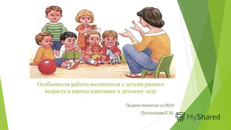 Особенности работы воспитателя с детьми раннего возраста в период адаптации к детскому саду Педагог-психолог д/с 20 Пустоселова Е.М.