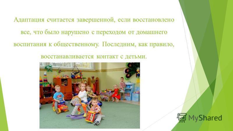 Адаптация считается завершенной, если восстановлено все, что было нарушено с переходом от домашнего воспитания к общественному. Последним, как правило, восстанавливается контакт с детьми.