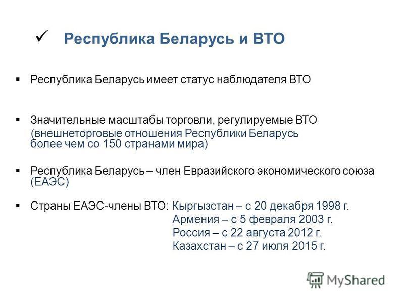 Республика Беларусь и ВТО Республика Беларусь имеет статус наблюдателя ВТО Значительные масштабы торговли, регулируемые ВТО (внешнеторговые отношения Республики Беларусь более чем со 150 странами мира) Республика Беларусь – член Евразийского экономич