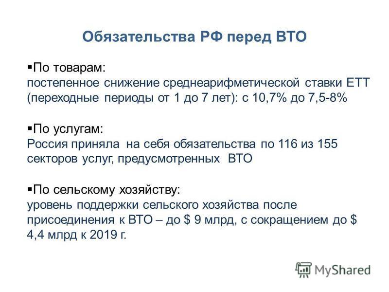 Обязательства РФ перед ВТО По товарам: постепенное снижение среднеарифметической ставки ЕТТ (переходные периоды от 1 до 7 лет): с 10,7% до 7,5-8% По услугам: Россия приняла на себя обязательства по 116 из 155 секторов услуг, предусмотренных ВТО По се