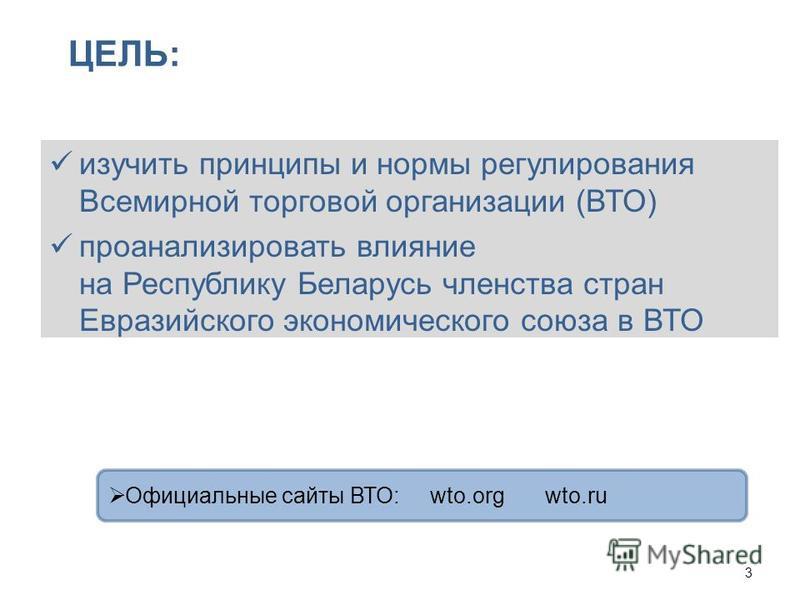 изучить принципы и нормы регулирования Всемирной торговой организации (ВТО) проанализировать влияние на Республику Беларусь членства стран Евразийского экономического союза в ВТО 3 ЦЕЛЬ: Официальные сайты ВТО: wto.org wto.ru