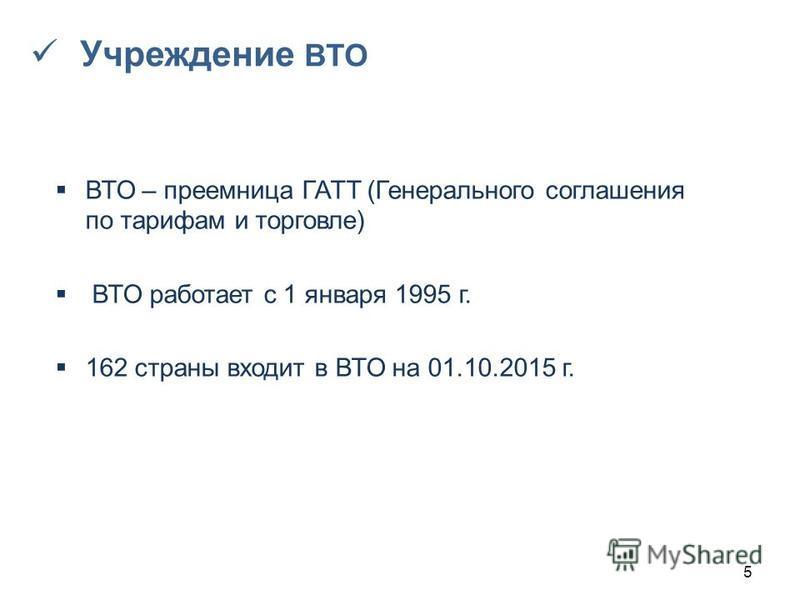 ВТО – преемница ГАТТ (Генерального соглашения по тарифам и торговле) ВТО работает с 1 января 1995 г. 162 страны входит в ВТО на 01.10.2015 г. 5 Учреждение ВТО