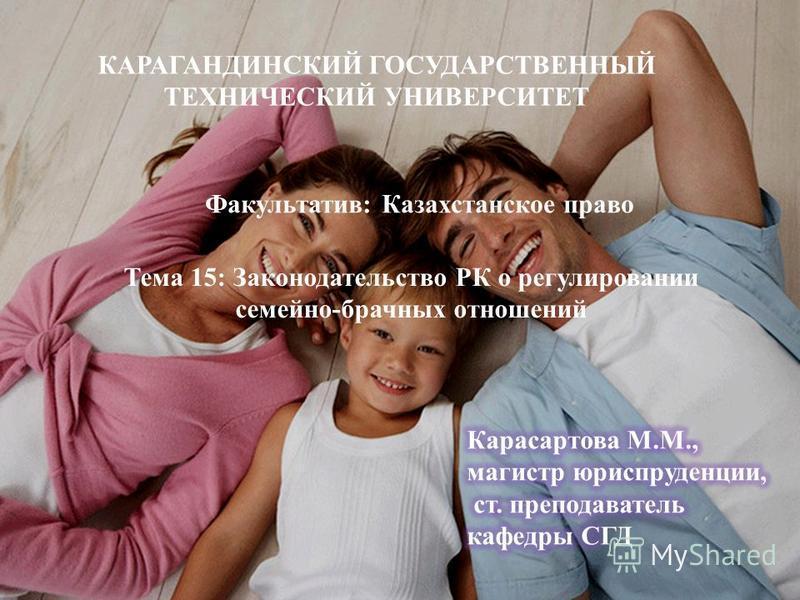 КАРАГАНДИНСКИЙ ГОСУДАРСТВЕННЫЙ ТЕХНИЧЕСКИЙ УНИВЕРСИТЕТ Факультатив: Казахстанское право Тема 15: Законодательство РК о регулировании семейно-брачных отношений