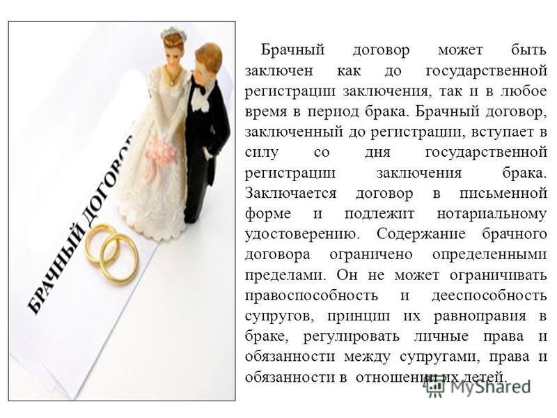 Брачный договор может быть заключен как до государственной регистрации заключения, так и в любое время в период брака. Брачный договор, заключенный до регистрации, вступает в силу со дня государственной регистрации заключения брака. Заключается догов