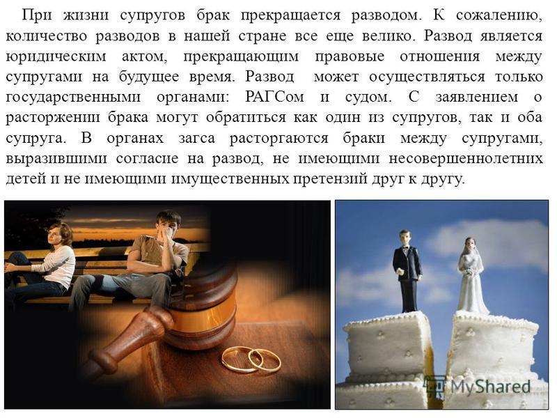 При жизни супругов брак прекращается разводом. К сожалению, количество разводов в нашей стране все еще велико. Развод является юридическим актом, прекращающим правовые отношения между супругами на будущее время. Развод может осуществляться только гос