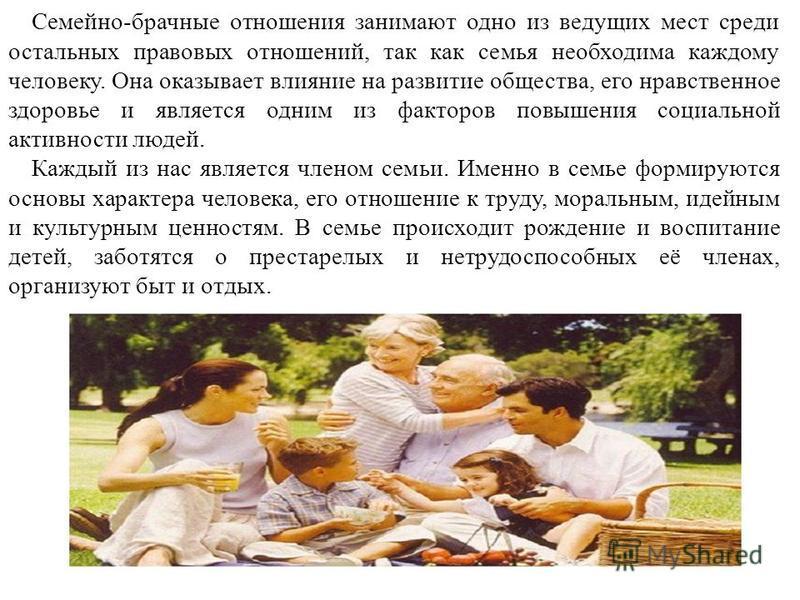 Семейно-брачные отношения занимают одно из ведущих мест среди остальных правовых отношений, так как семья необходима каждому человеку. Она оказывает влияние на развитие общества, его нравственное здоровье и является одним из факторов повышения социал