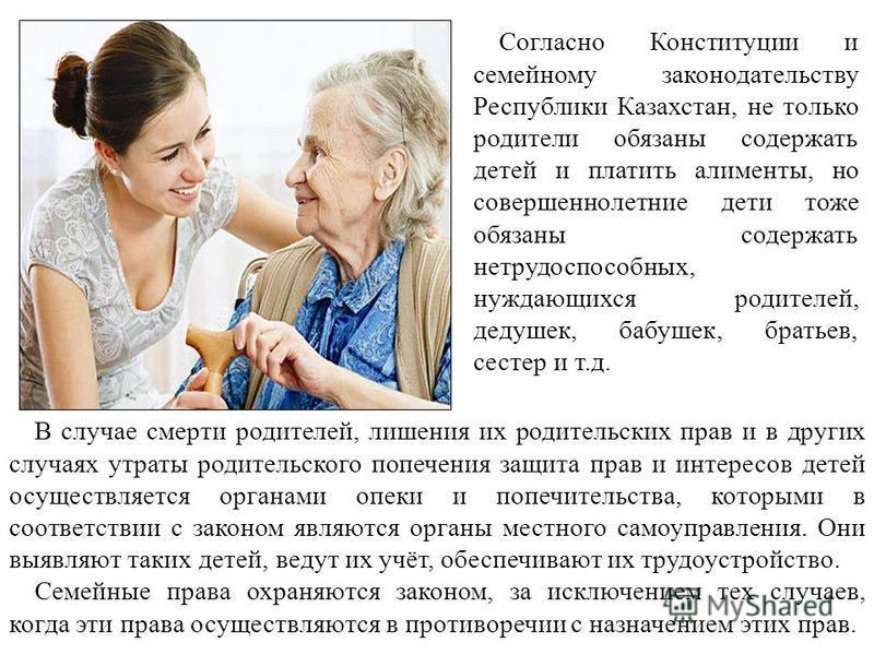 Согласно Конституции и семейному законодательству Республики Казахстан, не только родители обязаны содержать детей и платить алименты, но совершеннолетние дети тоже обязаны содержать нетрудоспособных, нуждающихся родителей, дедушек, бабушек, братьев,