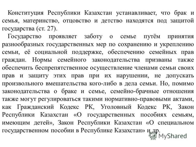 Конституция Республики Казахстан устанавливает, что брак и семья, материнство, отцовство и детство находятся под защитой государства (ст. 27). Государство проявляет заботу о семье путём принятия разнообразных государственных мер по сохранению и укреп