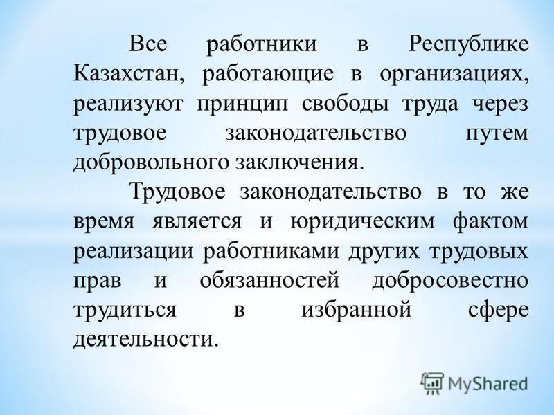 Все работники в Республике Казахстан, работающие в организациях, реализуют принцип свободы труда через трудовое законодательство путем добровольного заключения. Трудовое законодательство в то же время является и юридическим фактом реализации работник