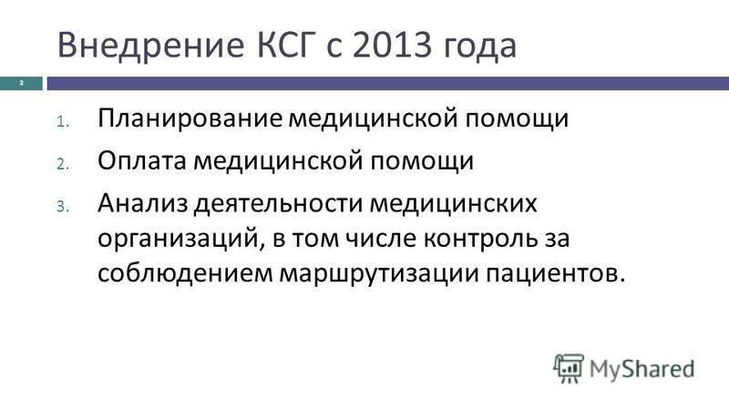 Внедрение КСГ с 2013 года 2 1. Планирование медицинской помощи 2. Оплата медицинской помощи 3. Анализ деятельности медицинских организаций, в том числе контроль за соблюдением маршрутизации пациентов.
