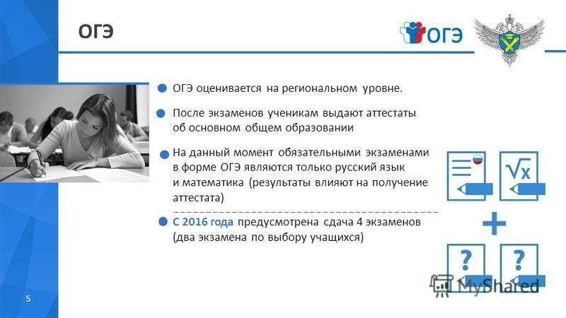 ОГЭ 5 ОГЭ оценивается на региональном уровне. После экзаменов ученикам выдают аттестаты об основном общем образовании На данный момент обязательными экзаменами в форме ОГЭ являются только русский язык и математика (результаты влияют на получение атте