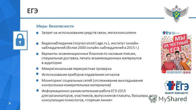 8 ЕГЭ Меры безопасности Запрет на использование средств связи, металлоискатели Видеонаблюдение (портал smotri.ege.ru ), институт онлайн- наблюдателей (более 2000 онлайн-наблюдателей в 2015 г.) Варианты экзаменационных бланков по часовым поясам, специ