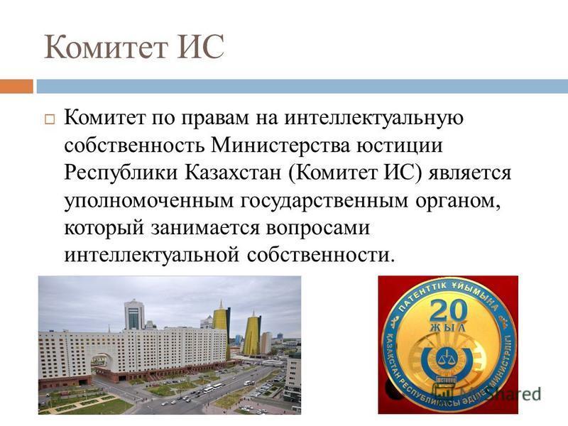 Комитет ИС Комитет по правам на интеллектуальную собственность Министерства юстиции Республики Казахстан (Комитет ИС) является уполномоченным государственным органом, который занимается вопросами интеллектуальной собственности.