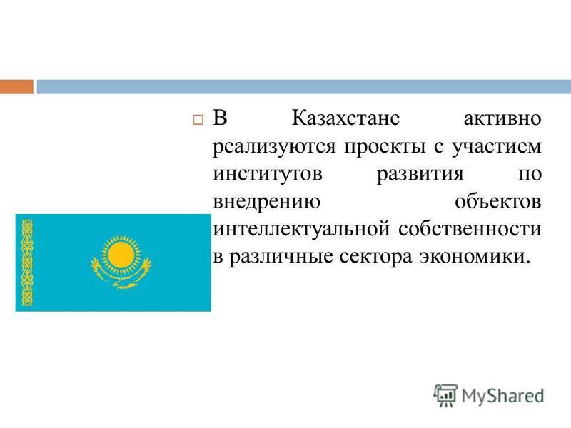 В Казахстане активно реализуются проекты с участием институтов развития по внедрению объектов интеллектуальной собственности в различные сектора экономики.