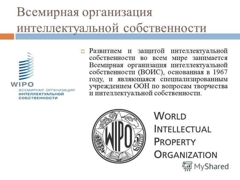 Всемирная организация интеллектуальной собственности Развитием и защитой интеллектуальной собственности во всем мире занимается Всемирная организация интеллектуальной собственности (ВОИС), основанная в 1967 году, и являющаяся специализированным учреж