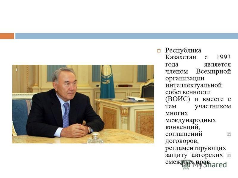 Республика Казахстан с 1993 года является членом Всемирной организации интеллектуальной собственности (ВОИС) и вместе с тем участником многих международных конвенций, соглашений и договоров, регламентирующих защиту авторских и смежных прав.