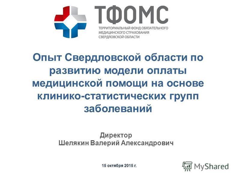 15 октября 2015 г. Директор Шелякин Валерий Александрович Опыт Свердловской области по развитию модели оплаты медицинской помощи на основе клинико-статистических групп заболеваний