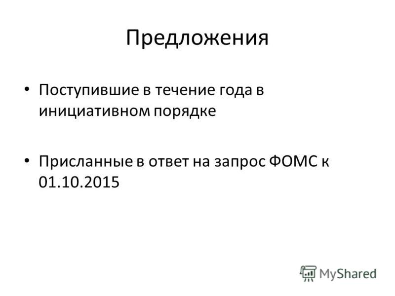 Предложения Поступившие в течение года в инициативном порядке Присланные в ответ на запрос ФОМС к 01.10.2015