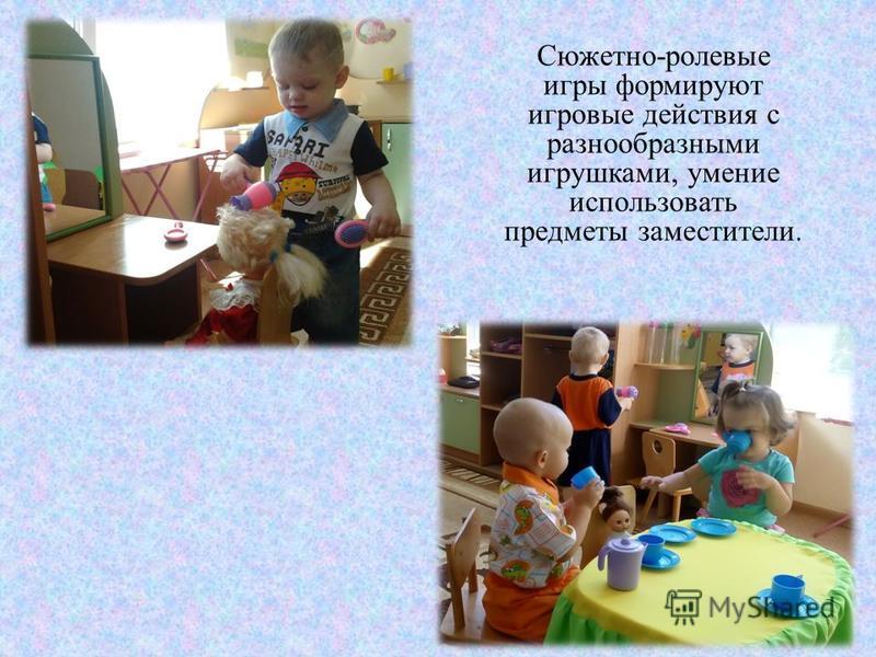 Сюжетно-ролевые игры формируют игровые действия с разнообразными игрушками, умение использовать предметы заместители.