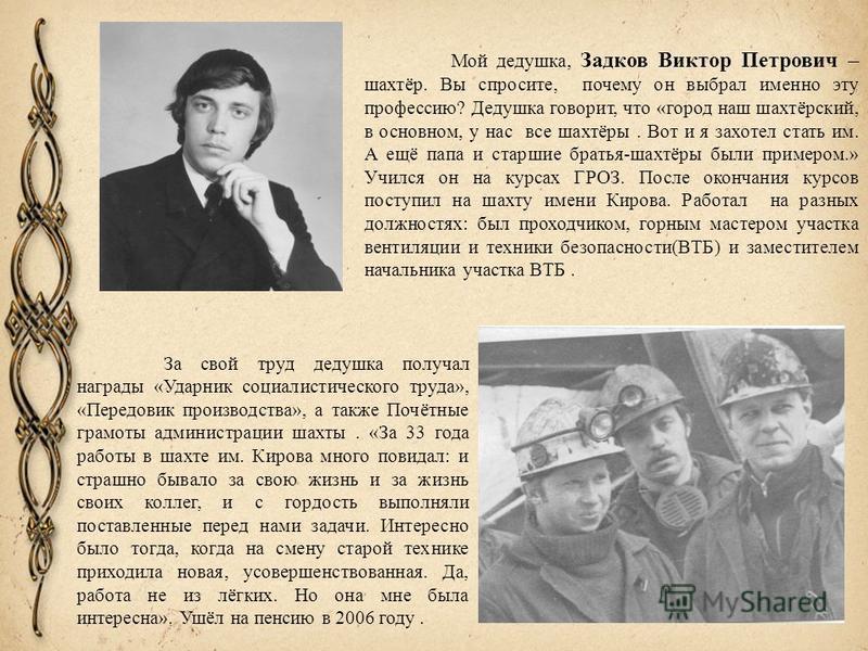 Мой дедушка, Задков Виктор Петрович – шахтёр. Вы спросите, почему он выбрал именно эту профессию? Дедушка говорит, что «город наш шахтёрский, в основном, у нас все шахтёры. Вот и я захотел стать им. А ещё папа и старшие братья-шахтёры были примером.»