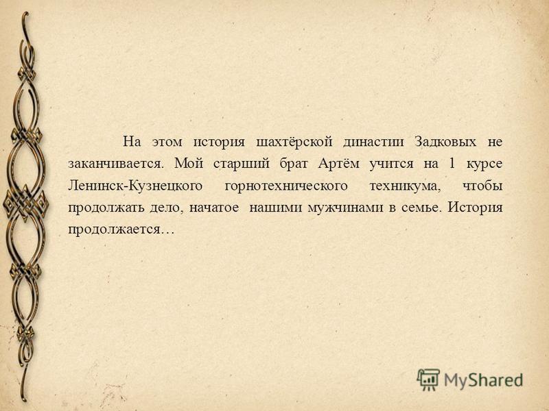 На этом история шахтёрской династии Задковых не заканчивается. Мой старший брат Артём учится на 1 курсе Ленинск-Кузнецкого горнотехнического техникума, чтобы продолжать дело, начатое нашими мужчинами в семье. История продолжается…