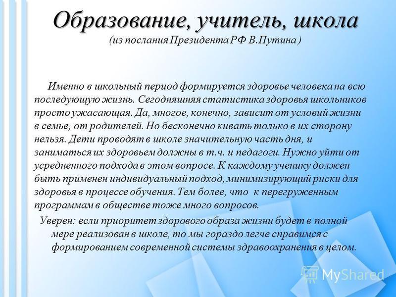 Образование, учитель, школа Образование, учитель, школа (из послания Президента РФ В.Путина ) Именно в школьный период формируется здоровье человека на всю последующую жизнь. Сегодняшняя статистика здоровья школьников просто ужасающая. Да, многое, ко