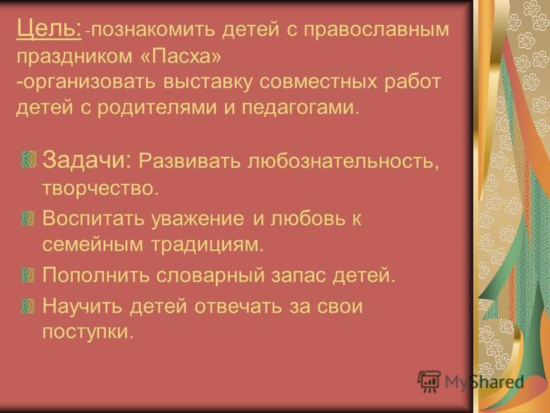 Цель: - познакомить детей с православным праздником «Пасха» -организовать выставку совместных работ детей с родителями и педагогами. Задачи: Развивать любознательность, творчество. Воспитать уважение и любовь к семейным традициям. Пополнить словарный