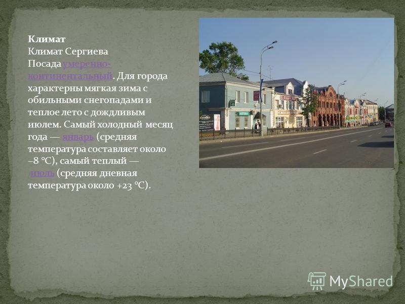 Климат Климат Сергиева Посада умеренно- континентальный. Для города характерны мягкая зима с обильными снегопадами и теплое лето с дождливым июлем. Самый холодный месяц года январь (средняя температура составляет около 8 °C), самый теплый июль (средн