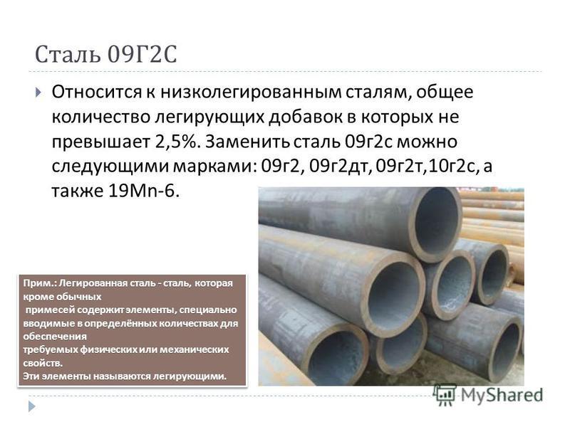 Сталь 09 Г 2 С Относится к низколегированным сталям, общее количество легирующих добавок в которых не превышает 2,5%. Заменить сталь 09 г 2 с можно следующими марками : 09 г 2, 09 г 2 дт, 09 г 2 т,10 г 2 с, а также 19 М n-6. Прим.: Легированная сталь