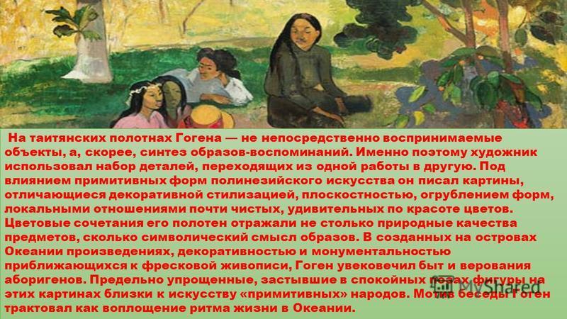 «Беседа» 1891 год На таитянских полотнах Гогена не непосредственно воспринимаемые объекты, а, скорее, синтез образов-воспоминаний. Именно поэтому художник использовал набор деталей, переходящих из одной работы в другую. Под влиянием примитивных форм