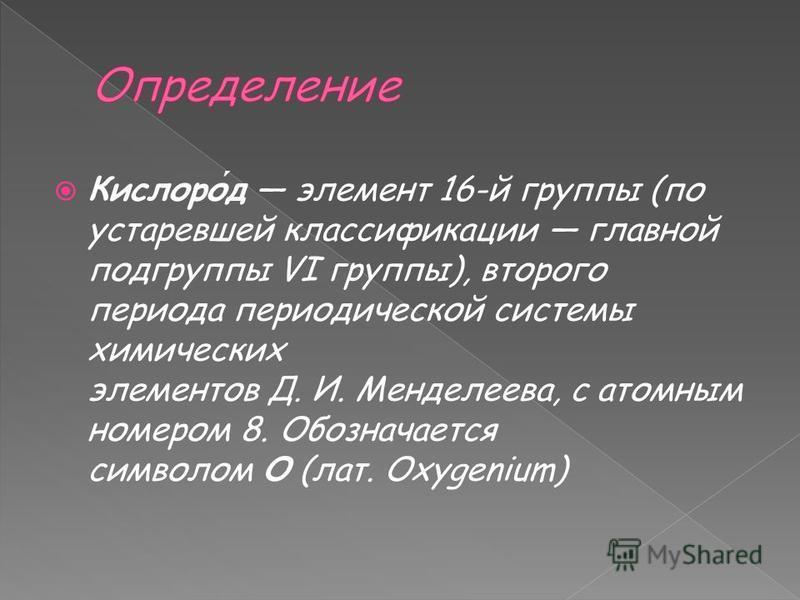 Кислород элемент 16-й группы (по устаревшей классификации главной подгруппы VI группы), второго периода периодической системы химических элементов Д. И. Менделеева, с атомным номером 8. Обозначается символом O (лат. Oxygenium)