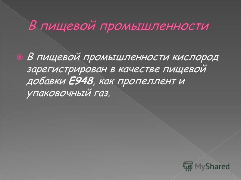 В пищевой промышленности кислород зарегистрирован в качестве пищевой добавки E948, как пропеллент и упаковочный газ.
