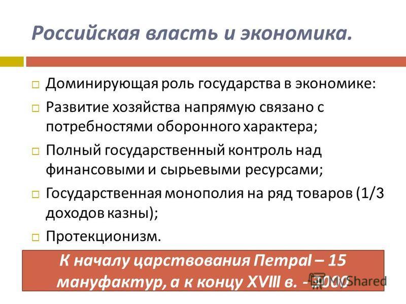 Российская власть и экономика. Доминирующая роль государства в экономике : Развитие хозяйства напрямую связано с потребностями оборонного характера ; Полный государственный контроль над финансовыми и сырьевыми ресурсами ; Государственная монополия на