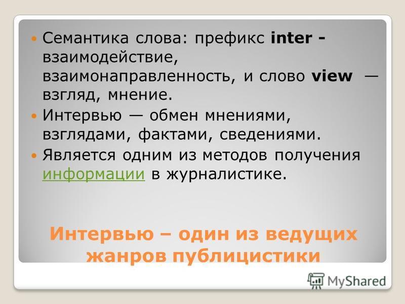 Интервью – один из ведущих жанров публицистики Семантика слова: префикс inter - взаимодействие, взаимонаправленность, и слово view взгляд, мнение. Интервью обмен мнениями, взглядами, фактами, сведениями. Является одним из методов получения информации