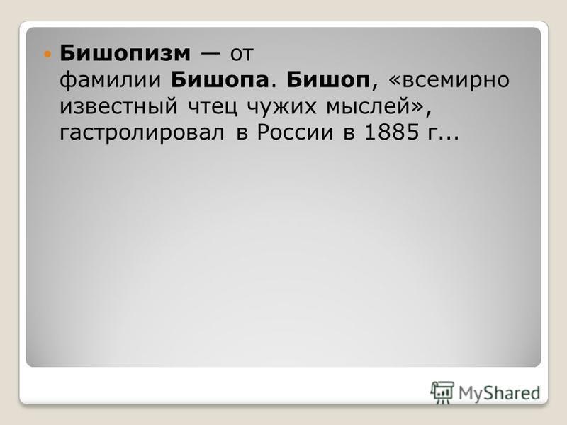 Бишопизм от фамилии Бишопа. Бишоп, «всемирно известный чтец чужих мыслей», гастролировал в России в 1885 г...