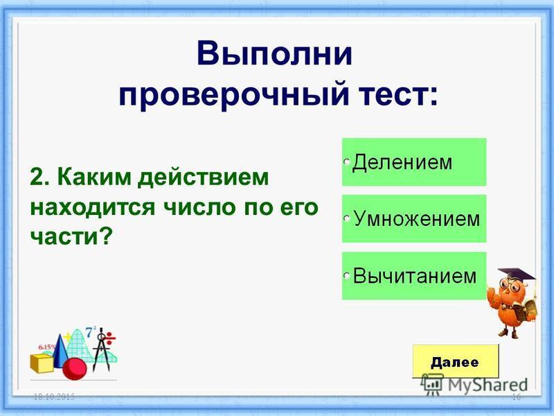 18.10.201516 Выполни проверочный тест: 2. Каким действием находится число по его части?