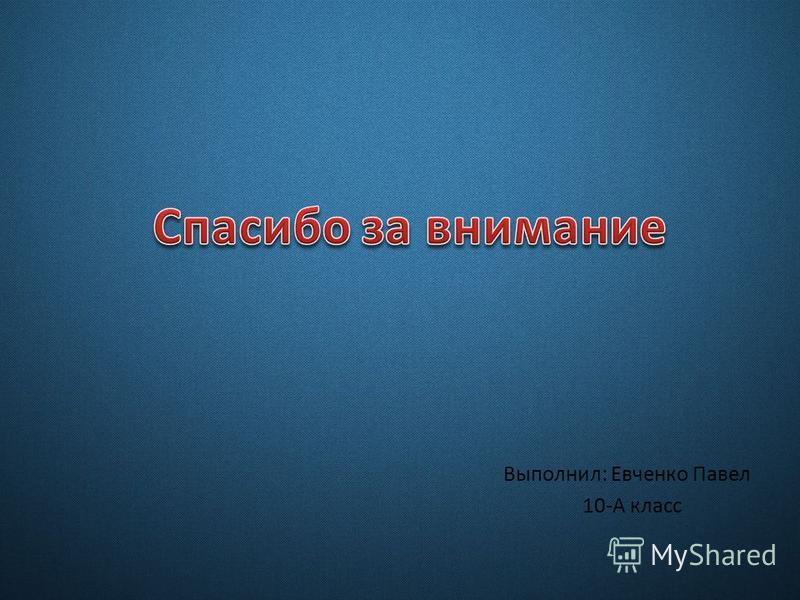 Выполнил: Евченко Павел 10-А класс