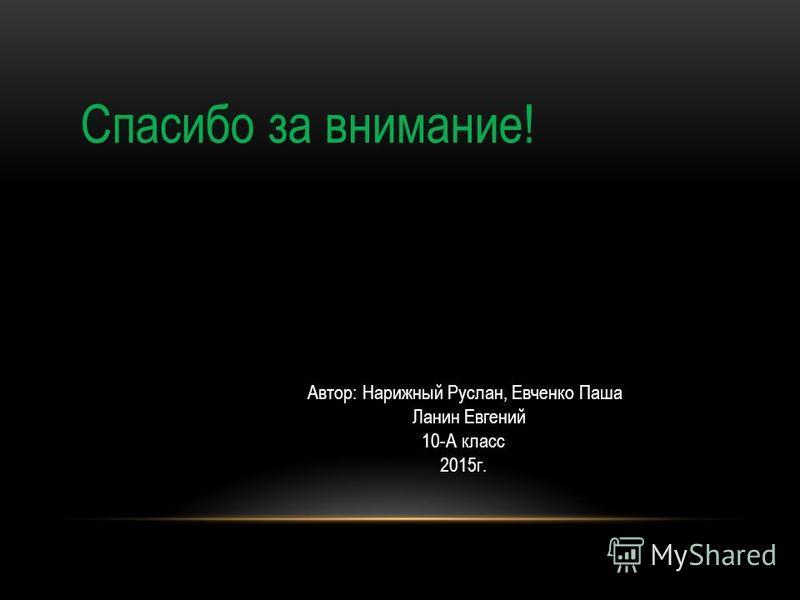 Спасибо за внимание! Автор: Нарижный Руслан, Евченко Паша Ланин Евгений 10-А класс 2015 г.