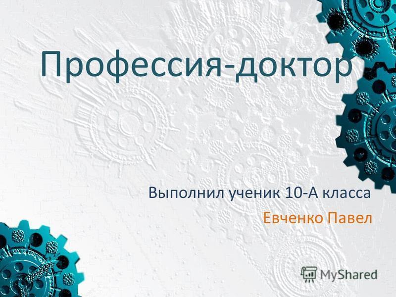 Профессия-доктор Выполнил ученик 10-А класса Евченко Павел