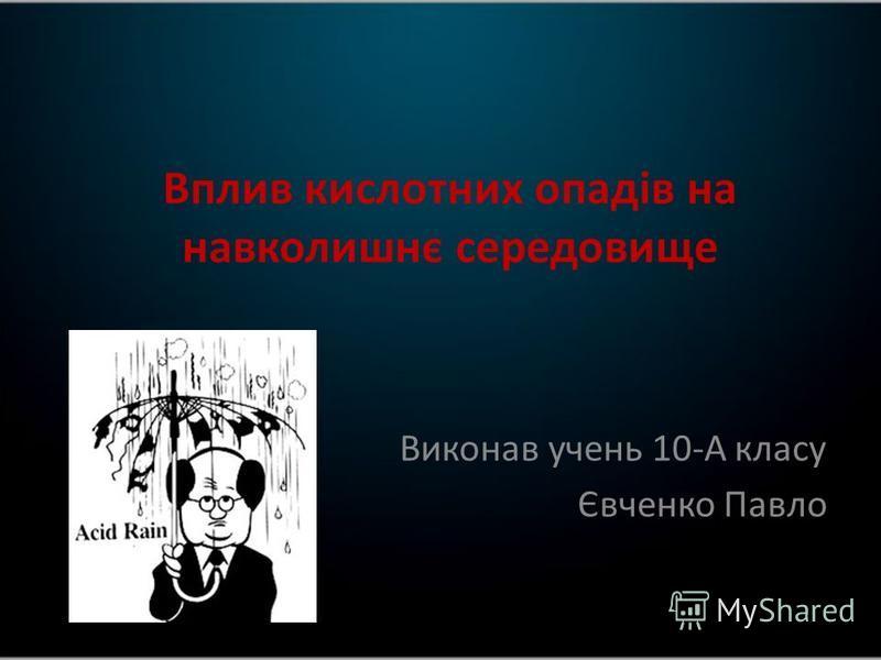 Вплив кислотних опадів на навколишнє середовище Виконав учень 10-А класу Євченко Павло