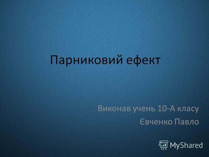 Парниковий ефект Виконав учень 10-А класу Євченко Павло