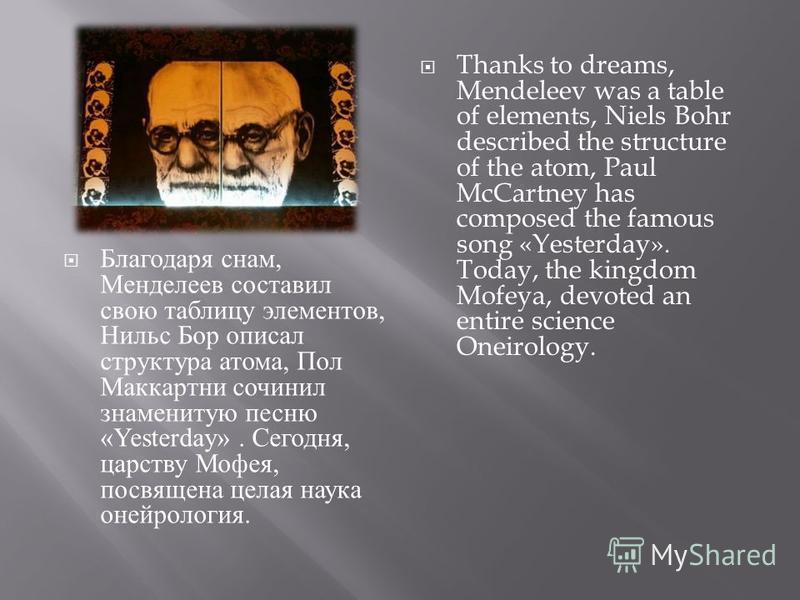 Благодаря снам, Менделеев составил свою таблицу элементов, Нильс Бор описал структура атома, Пол Маккартни сочинил знаменитую песню «Yesterday». Сегодня, царству Мофея, посвящена целая наука онейрология. Thanks to dreams, Mendeleev was a table of ele