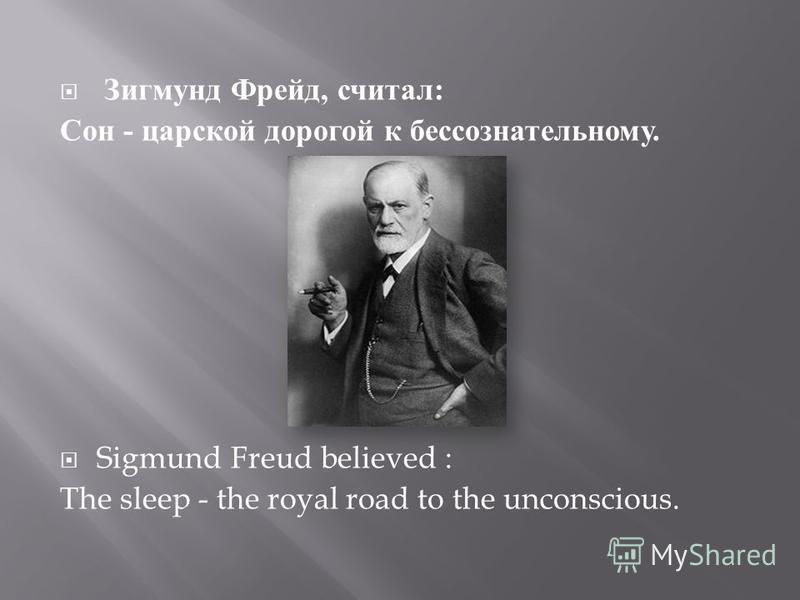Зигмунд Фрейд, считал : Сон - царской дорогой к бессознательному. Sigmund Freud believed : The sleep - the royal road to the unconscious.